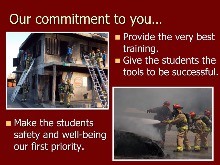 "Features pictures of firefighters entering a burned out building and using a hose to fight flames. The text reads ""Our commitment  to you...provide the very best training, give students the tools to be successful, make the students afety and well-being our first priority"
